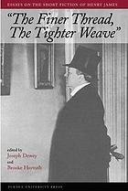 The finer thread, the tighter weave : essays on the short fiction of Henry James