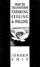 How to transform thinking, feeling and willing : practical exercises for the training of thinking, feeling, willing, imagination, composure, intuition, positivity and wonder