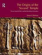 Redating the 'Second' temple : Persian imperial policy and the refounding of Jerusalem