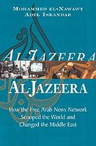 Al-Jazeera : how the free Arab news network scooped the world and changed the Middle East