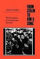 From Stalin to Kim Il Sung : the formation of North Korea, 1945-1960