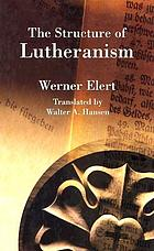 The structure of Lutheranism : the theology and philosophy of life of Lutheranism especially in the sixteenth and seventeenth centuries