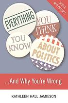 Everything you think you know about politics-- and why you're wrong