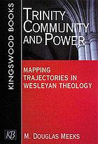 Trinity, community, and power : mapping trajectories in Wesleyan theology