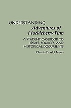 Understanding Adventures of Huckleberry Finn : a student casebook to issues, sources, and historical documents