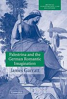 Palestrina and the German romantic imagination : interpreting historicism in nineteenth-century music Palestrina and the German romantic imagination interpreting historicism in nineteenth-century music