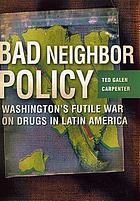 Bad neighbor policy : Washington's futile war on drugs in Latin America