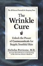 The wrinkle cure : unlock the power of cosmeceuticals for supple, youthful skin