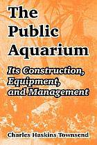 The public aquarium : its construction, equipment, and management
