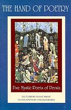 The hand of poetry : five mystic poets of Persia : translations from the poems of Sanai, Attar, Rumi, Saadi and Hafiz