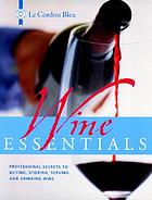 Le Cordon bleu wine essentials : professional secrets to buying, storing, serving, and drinking wine