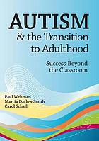 Autism and the transition to adulthood : success beyond the classroom