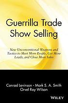 Guerrilla trade show selling : new unconventional weapons and tactics to meet more people, get more leads, and close more sales