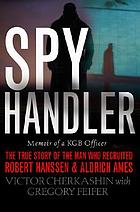 Spy handler : memoir of a KGB officer : the true story of the man who recruited Robert Hanssen and Aldrich Ames