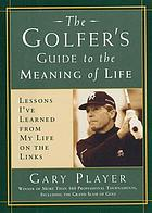 The golfer's guide to the meaning of life : lessons I've learned from my life on the links