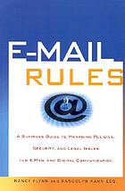 E-mail rules : a business guide to managing policies, security, and legal issues for E-mail and digital communications