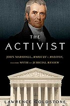 The activist : John Marshall, Marbury v. Madison, and the myth of judicial review