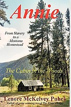 Annie : the cabin in the woods : a true story : from slavery to a Montana homestead, Philipsburg, Montana Territory, 1833-1914