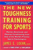 The new toughness training for sports : mental, emotional, and physical conditioning from one of the world's premier sports psychologists