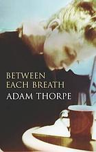 Between each breath : Adam Thorpe