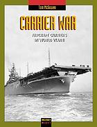 Carrier war : aircraft carriers in World War II