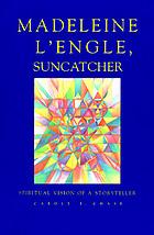 Madeleine L'Engle, suncatcher : spiritual vision of a storyteller