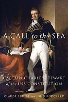 A call to the sea : Captain Charles Stewart of the USS Constitution