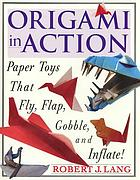 Origami in action : paper toys that fly, flap, gobble, and inflate!