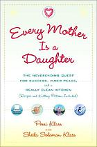 Every mother is a daughter : the neverending quest for success, inner peace, and a really clean kitchen (recipes and knitting patterns included)