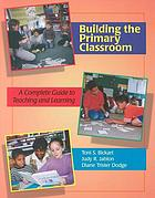 Building the primary classroom : a complete guide to teaching and learning