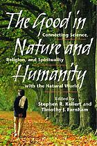 The good in nature and humanity : connecting science, religion, and spirituality with the natural world