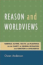 Reason and worldviews : Warfield, Kuyper, Van Til, and Plantinga on the clarity of general revelation and function of apologetics
