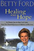 Healing and hope : six women from the Betty Ford Center share their powerful journeys of addiction and recovery