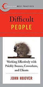 Best practices : difficult people : working effectively with prickly bosses, coworkers, and clients