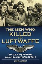 The men who killed the Luftwaffe the U.S. Army Air Forces against Germany in World War II