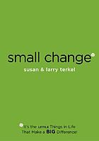 Small change : it's the little things in life that make a big difference!
