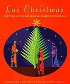 Las Christmas : (Spanish: Christmas: favorite Latino authors share their holiday memories) escritores latinos recuerdan las tradiciones navidenas