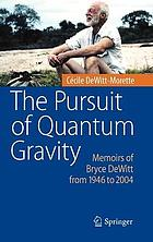The pursuit of quantum gravity : memoirs of Bryce DeWitt from 1946 to 2004