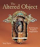 The altered object : techniques, projects, inspiration