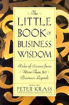 The little book of business wisdom : rules of success from more than 50 business legends