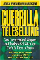 Guerrilla teleselling : new unconventional weapons and tactics to sell when you can't be there in person