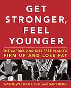 Get stronger, feel younger : the cardio and diet-free plan to firm up and lose fat