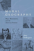 Moral geography : maps, missionaries, and the American frontier