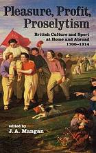 Pleasure, profit, proselytism : British culture and sport at home and abroad, 1700-1914