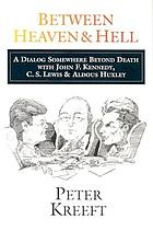 Between heaven & hell : a dialog somewhere beyond death with John F. Kennedy, C.S. Lewis & Aldous Huxley