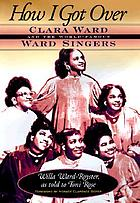 How I got over : Clara Ward and the world-famous Ward Singers