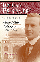India's prisoner : a biography of Edward John Thompson, 1886-1946