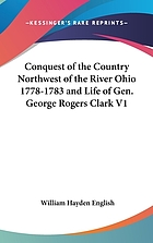 Conquest of the country northwest of the river Ohio, 1778-1783, and life of Gen. George Rogers Clark