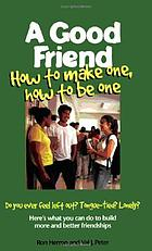 A good friend : how to make one, how to be one
