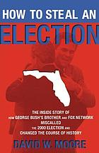 How to steal an election : the inside story of how George Bush's brother and Fox Network miscalled the 2000 election and changed the course of history